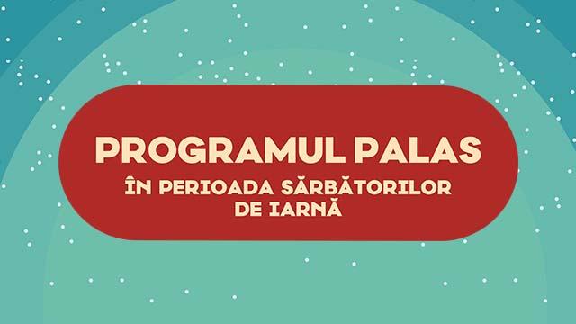 PROGRAMUL PALAS IN PERIOADA SARBATORILOR DE IARNA